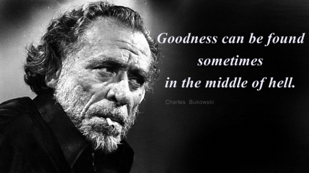 Charles Bukowski - Quotes - Goodness can be found sometimes in hell -001